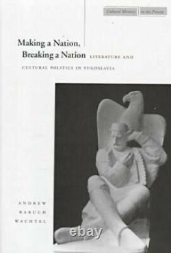 Making a Nation, Breaking a Nation Literature and Cultural Politics in