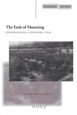 The Ends of Mourning Psychoanalysis, Literature, Film Cultural Memory in the